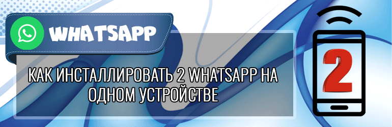 Как инсталлировать 2 WhatsApp на одном устройстве